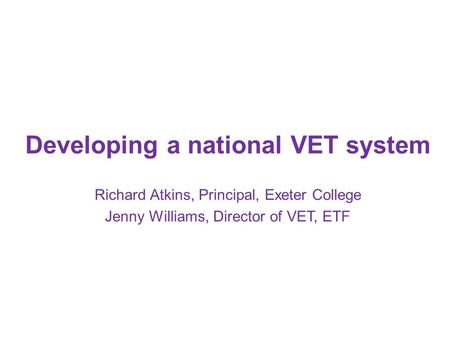 Developing a national VET system Richard Atkins, Principal, Exeter College Jenny Williams, Director of VET, ETF.