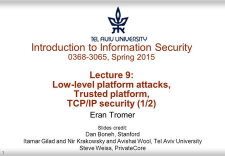 1 Introduction to Information Security 0368-3065, Spring 2015 Lecture 9: Low-level platform attacks, Trusted platform, TCP/IP security (1/2) Eran Tromer.