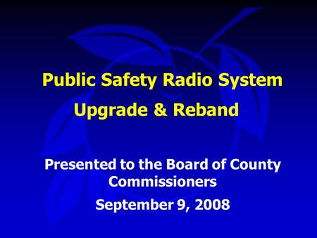 Public Safety Radio System Upgrade & Reband Presented to the Board of County Commissioners September 9, 2008.