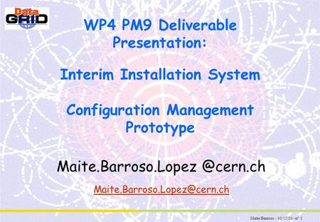 Maite Barroso - 10/05/01 - n° 1 WP4 PM9 Deliverable Presentation: Interim Installation System Configuration Management Prototype