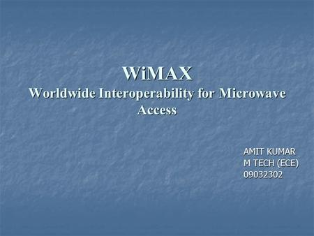WiMAX Worldwide Interoperability for Microwave Access AMIT KUMAR AMIT KUMAR M TECH (ECE) M TECH (ECE) 09032302 09032302.