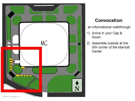 N Convocation: an informational walkthrough 1)Arrive in your Cap & Gown 2)Assemble outside at the SW corner of the Marriott Center.