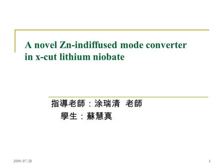 2009/07/201 A novel Zn-indiffused mode converter in x-cut lithium niobate 指導老師:涂瑞清 老師 學生:蘇慧真.