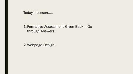 Today's Lesson….. 1.Formative Assessment Given Back – Go through Answers. 2.Webpage Design.