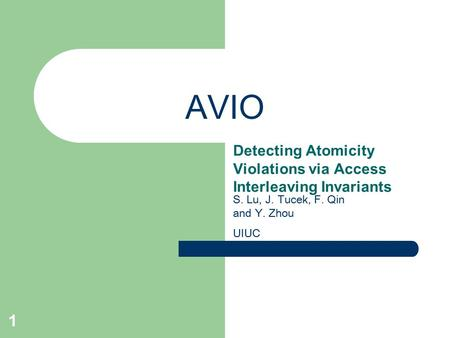 1 AVIO Detecting Atomicity Violations via Access Interleaving Invariants S. Lu, J. Tucek, F. Qin and Y. Zhou UIUC.
