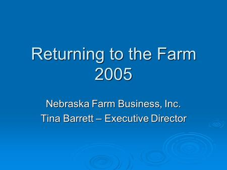 Returning to the Farm 2005 Nebraska Farm Business, Inc. Tina Barrett – Executive Director.
