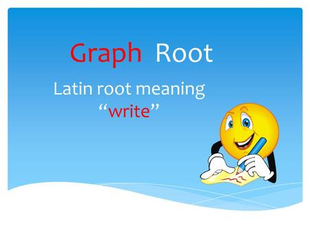 "Graph Root Latin root meaning ""write"". autograph This word means the writing of one's own name."