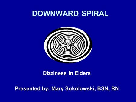 DOWNWARD SPIRAL Dizziness in Elders Presented by: Mary Sokolowski, BSN, RN.