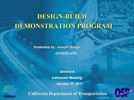 DESIGN-BUILD DEMONSTRATION PROGRAM California Department of Transportation District 4 Calmentor Meeting January 27, 2011 Presented by:Joseph Dongo Presented.