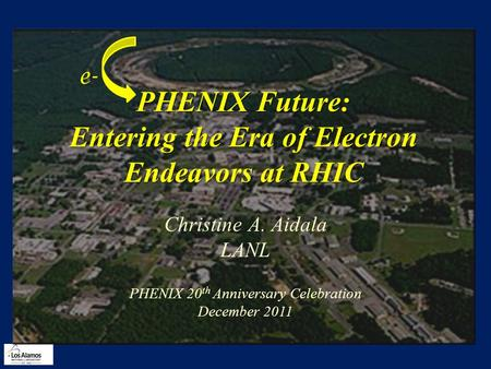 PHENIX Future: Entering the Era of Electron Endeavors at RHIC Christine A. Aidala LANL PHENIX 20 th Anniversary Celebration December 2011 e-