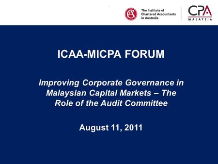 . ICAA-MICPA FORUM Improving Corporate Governance in Malaysian Capital Markets – The Role of the Audit Committee August 11, 2011.