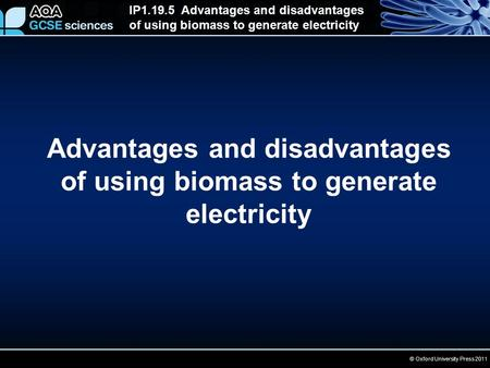 © Oxford University Press 2011 IP1.19.5 Advantages and disadvantages of using biomass to generate electricity Advantages and disadvantages of using biomass.
