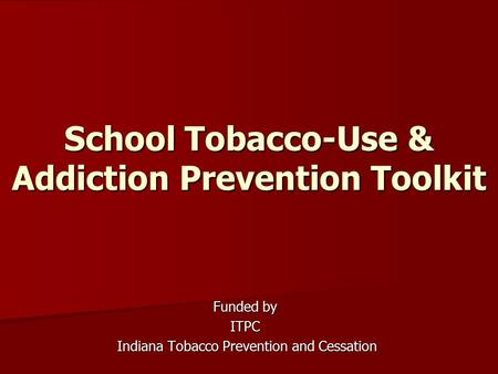 School Tobacco-Use & Addiction Prevention Toolkit Funded by ITPC Indiana Tobacco Prevention and Cessation Indiana Tobacco Prevention and Cessation.