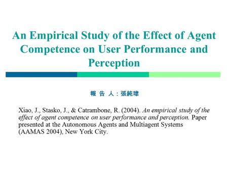 An Empirical Study of the Effect of Agent Competence on User Performance and Perception 報 告 人:張純瑋 Xiao, J., Stasko, J., & Catrambone, R. (2004). An empirical.