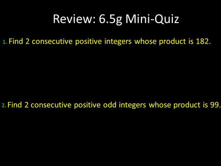 Review: 6.5g Mini-Quiz 1. Find 2 consecutive positive integers whose product is 182. 2. Find 2 consecutive positive odd integers whose product is 99.