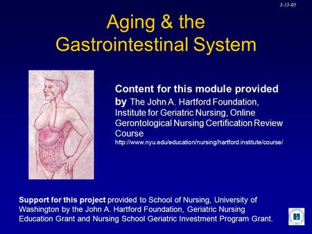 3-15-05 Aging & the Gastrointestinal System Content for this module provided by The John A. Hartford Foundation, Institute for Geriatric Nursing, Online.