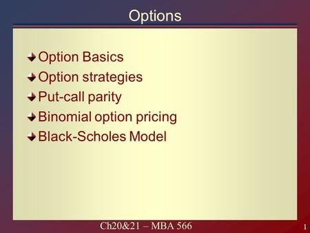 1 1 Ch20&21 – MBA 566 Options Option Basics Option strategies Put-call parity Binomial option pricing Black-Scholes Model.