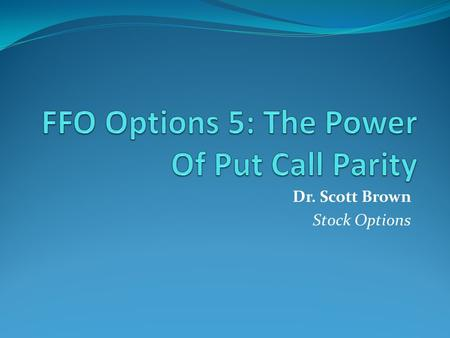 Dr. Scott Brown Stock Options. Introduction Call & Put prices are highly inter-dependent and are not arbitrarily chosen. Put Call Parity is a strong mathematical.