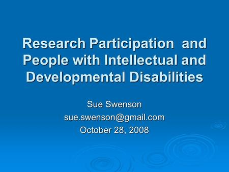 Research Participation and People with Intellectual and Developmental Disabilities Sue Swenson October 28, 2008.