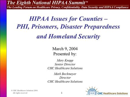 1 © CHC Healthcare Solutions 2004 All rights reserved HIPAA Issues for Counties – PHI, Prisoners, Disaster Preparedness and Homeland Security March 9,
