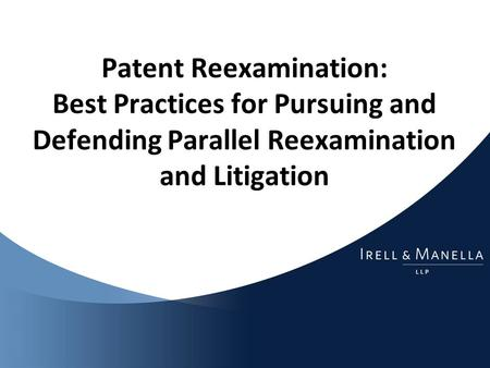 Patent Reexamination: Best Practices for Pursuing and Defending Parallel Reexamination and Litigation.