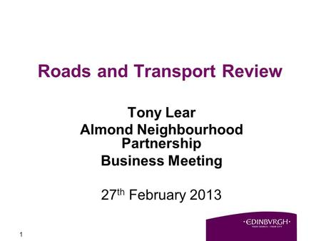 1 Roads and Transport Review Tony Lear Almond Neighbourhood Partnership Business Meeting 27 th February 2013.