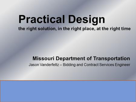 Missouri Department of Transportation Jason Vanderfeltz – Bidding and Contract Services Engineer Practical Design the right solution, in the right place,