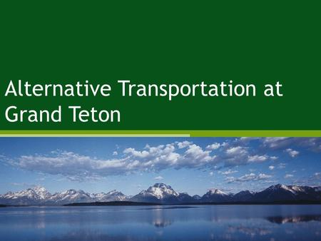 Alternative Transportation at Grand Teton. 310,000 acres Includes 40 mile long Teton Range Connects Jackson to J.D. Rockefeller, Jr. Memorial Parkway.