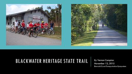 BLACKWATER HERITAGE STATE TRAIL By Vernon Compton November 13, 2015 Emerald Coast Transportation Symposium.