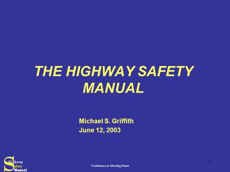 Conference or Meeting Name 1 THE HIGHWAY SAFETY MANUAL Michael S. Griffith June 12, 2003.