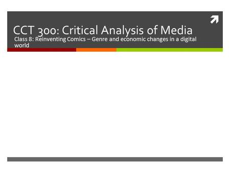  CCT 300: Critical Analysis of Media Class 8: Reinventing Comics – Genre and economic changes in a digital world.