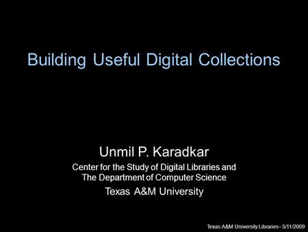 Texas A&M University Libraries– 5/11/2009 Unmil P. Karadkar Center for the Study of Digital Libraries and The Department of Computer Science Texas A&M.