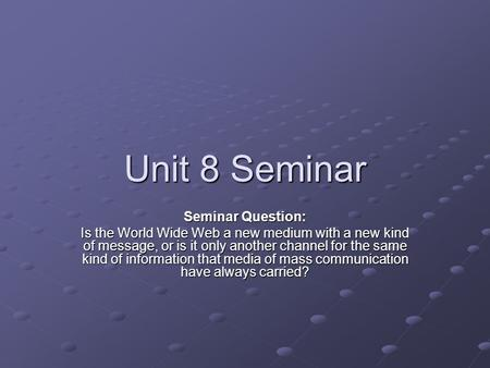 Unit 8 Seminar Seminar Question: Is the World Wide Web a new medium with a new kind of message, or is it only another channel for the same kind of information.