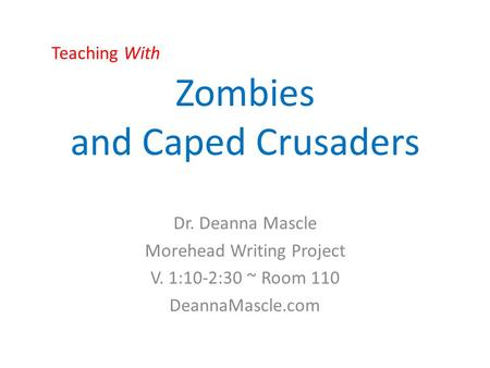 Zombies and Caped Crusaders Dr. Deanna Mascle Morehead Writing Project V. 1:10-2:30 ~ Room 110 DeannaMascle.com Teaching With.