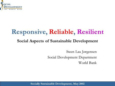 Socially Sustainable Development, May 2002 Responsive, Reliable, Resilient Social Aspects of Sustainable Development Steen Lau Jørgensen Social Development.