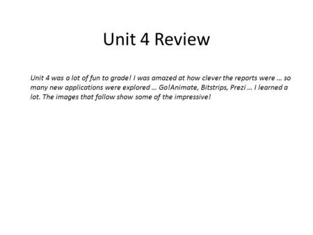 Unit 4 Review Unit 4 was a lot of fun to grade! I was amazed at how clever the reports were … so many new applications were explored … Go!Animate, Bitstrips,