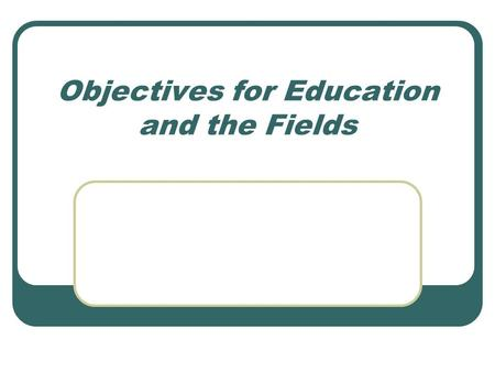 Objectives for Education and the Fields. Goals Statements of purposes, intents, and aims that reflect desired accomplishments Broad in direction Usually.