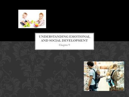 Chapter 9. Emotional development is the process of learning to recognize and express one's feeling and to establish one's identity as a unique person.