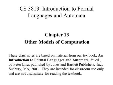 CS 3813: Introduction to Formal Languages and Automata Chapter 13 Other Models of Computation These class notes are based on material from our textbook,