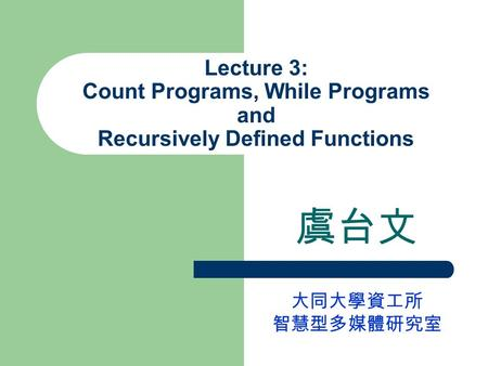 Lecture 3: Count Programs, While Programs and Recursively Defined Functions 虞台文 大同大學資工所 智慧型多媒體研究室.