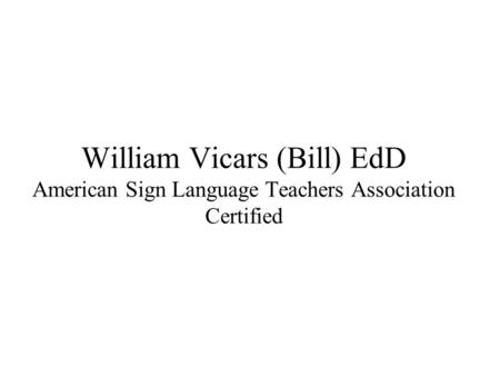 William Vicars (Bill) EdD American Sign Language Teachers Association Certified.