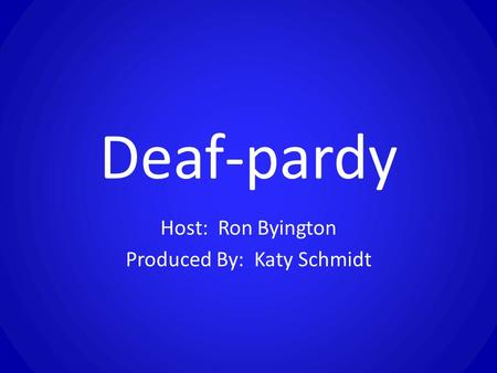Deaf-pardy Host: Ron Byington Produced By: Katy Schmidt.
