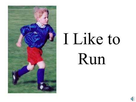 I Like to Run. I like to run. It is fun to go fast.