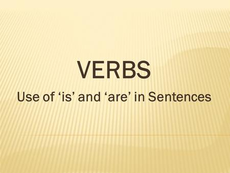 VERBS Use of 'is' and 'are' in Sentences. They are making a project. She is planting a seed in the pot. We are trying to catch the hen. Who is hiding.
