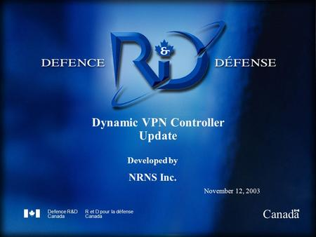 Defence R&D Canada R et D pour la défense Canada Dynamic VPN Controller Update Developed by NRNS Inc. November 12, 2003.