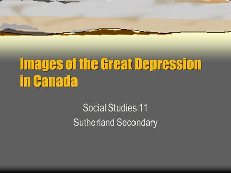 Images of the Great Depression in Canada Social Studies 11 Sutherland Secondary.