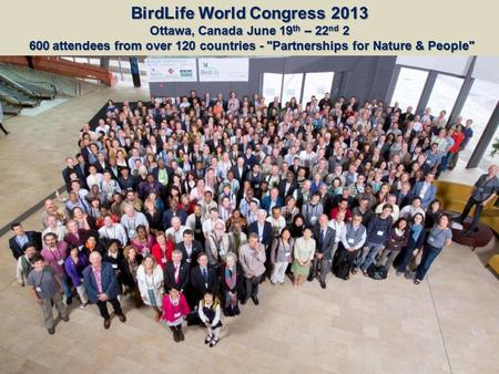 BirdLife World Congress 2013 Ottawa, Canada June 19 th – 22 nd 2 600 attendees from over 120 countries - Partnerships for Nature & People