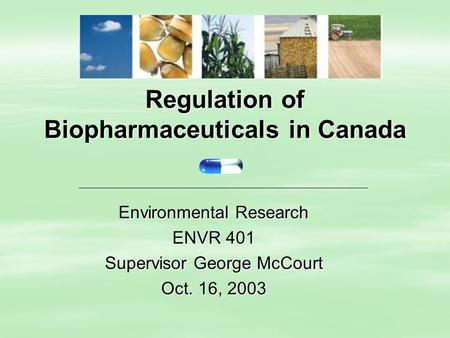 Regulation of Biopharmaceuticals in Canada Environmental Research ENVR 401 Supervisor George McCourt Oct. 16, 2003.
