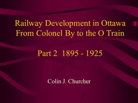 Railway Development in Ottawa From Colonel By to the O Train Part 2 1895 - 1925 Colin J. Churcher.