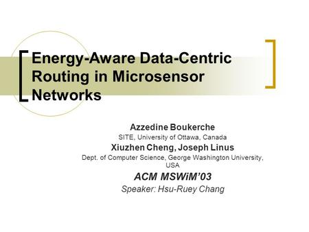Energy-Aware Data-Centric Routing in Microsensor Networks Azzedine Boukerche SITE, University of Ottawa, Canada Xiuzhen Cheng, Joseph Linus Dept. of Computer.